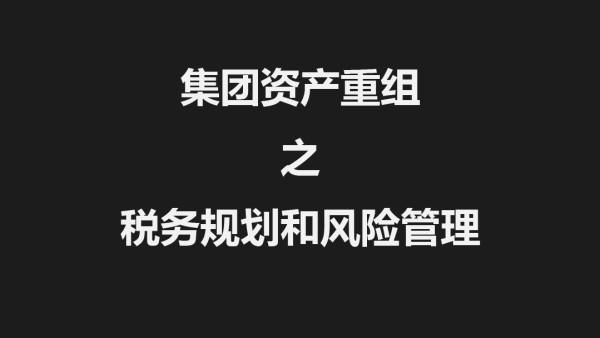 集团资产重组之税务规划和风险管理【大陈禾睦财税课堂】