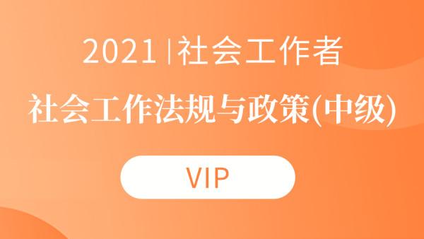 2021社会工作者课程《中级社会工作法规与政策》-VIP班