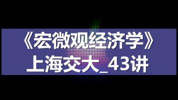 K7224_《宏微观经济学》_上海交大_43讲