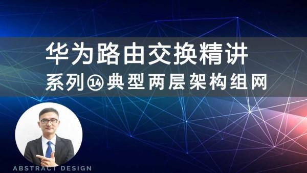 华为HCIP/HCNP路由交换精讲系列⑭典型两层架构组网视频课程[肖哥