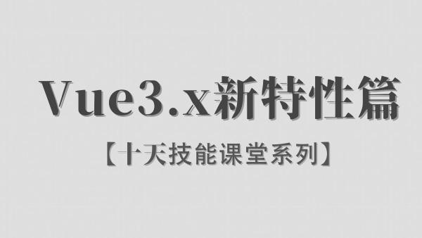 【李炎恢】Vue3.x / 新特性篇 / 阶段三 / 十天技能课堂