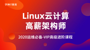 Linux/云计算/高端运维/2020Linux云计算架构师-VIP教程-高级进阶