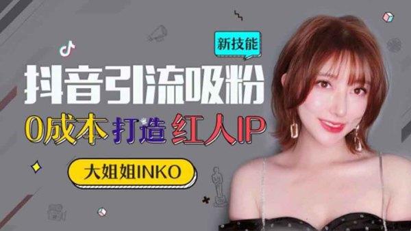 抖音红人大姐姐INKO直播分享|0成本打造红人IP|抖音自媒体引流