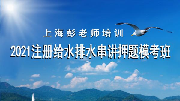 【上海彭老师培训】2021年注册给排水串讲押题模考班