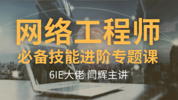 【6IE闫辉】网络工程师必备技能进阶专题课