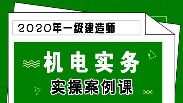 【游一男】2020年一建一级建造师机电工程实务实操案例课