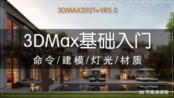 【视频课】3DMax2021+VR5.0基础/建模/灯光/材质(零基础学习)