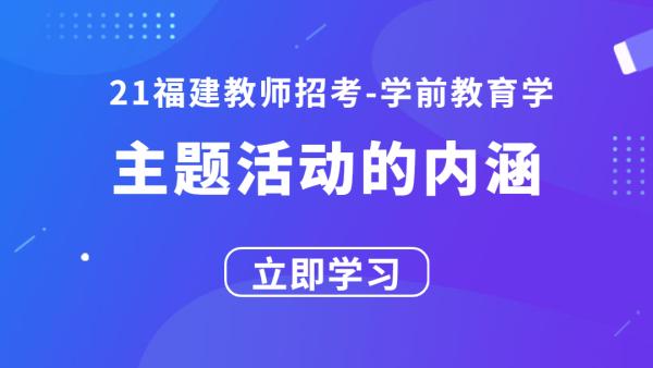 21福建教师招考学前教育学:主题活动的内涵