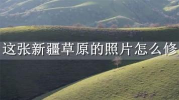 这张新疆草原的照片怎么修?