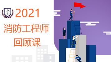 【知守消防】【2021回顾课】一级注册消防工程师0基础全程课