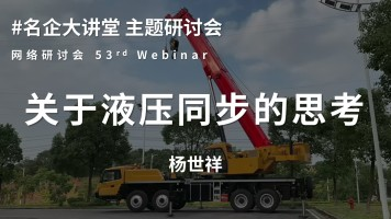 53rd Webinar|#名企大讲堂 关于液压同步的思考 | 杨世祥
