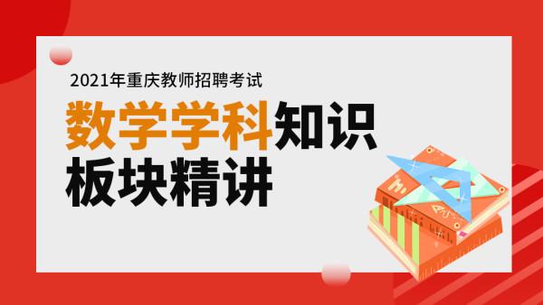 2021年重庆教师招聘考试-数学学科专业知识模块精讲