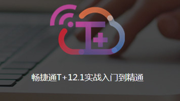 畅捷通T+12.1专业版实战入门到精通【系统化录制精品课】