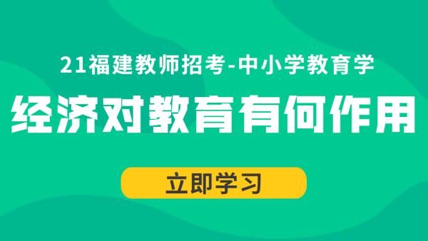 21福建教师招考中小学教育学:经济对教育有何作用