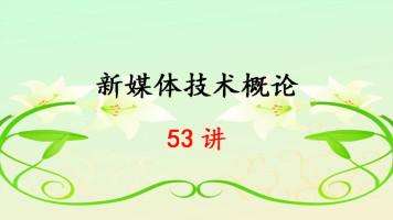 新媒体技术概论 53集 曹三省 中国传媒大学