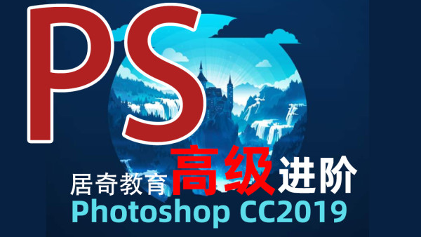 PhotoshopCC2019【高级篇】平面设计淘宝美工修图设计PS居奇教育