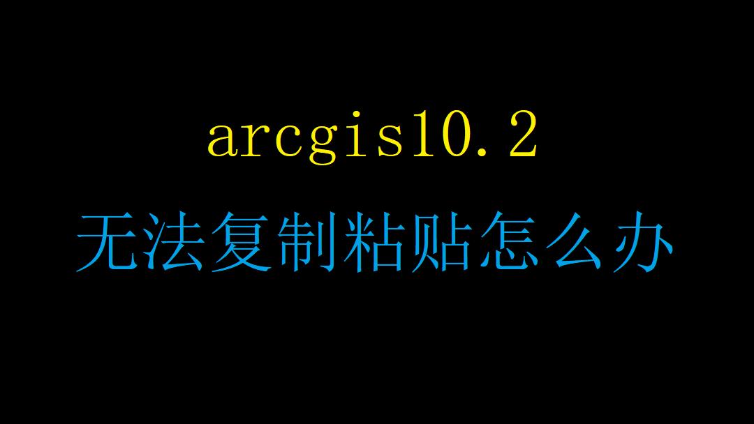 arcgis10.2 无法复制粘贴