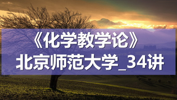 K7238_《化学教学论》_北京师范大学_34讲