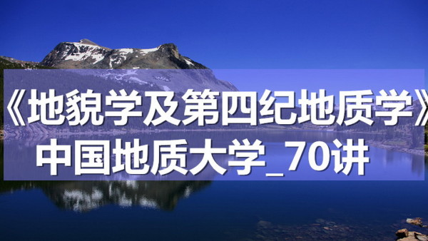 K7087_《地貌学及第四纪地质学》_中国地质大学_70讲