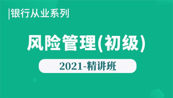 2021年【银行初级】风险管理-精讲班