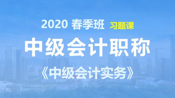 2020中级会计职称-中级会计实务-春季班-习题课