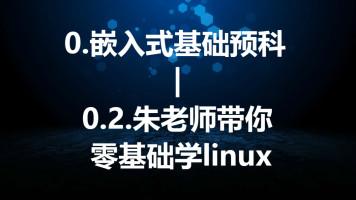 0.嵌入式基础预科—0.2朱老师带你零基础学Linux