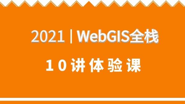 WebGIS培训课程,2021WebGIS全栈体验课10讲