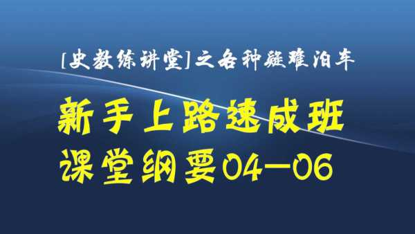 新手上路速成课堂纲要4-6【史教练讲堂】汽车陪练B系列2疑难泊车