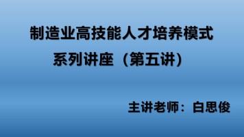 制造业高技能人才培养模式系列讲座(第五讲)