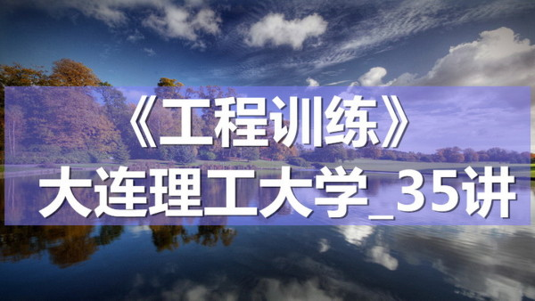 K7178_《工程训练》_大连理工大学_35讲