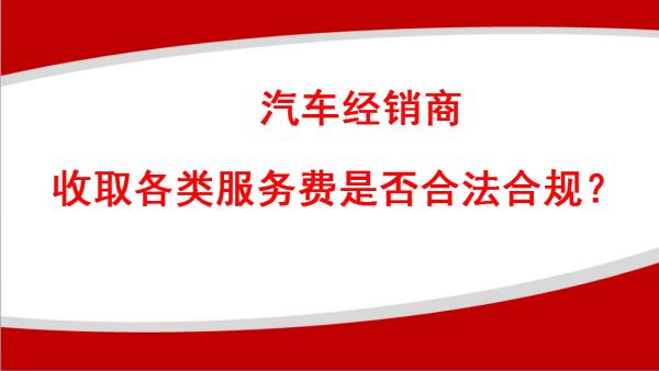 汽车经销商收取服务费合法合规经营(按揭费、保险费、挂牌费等)