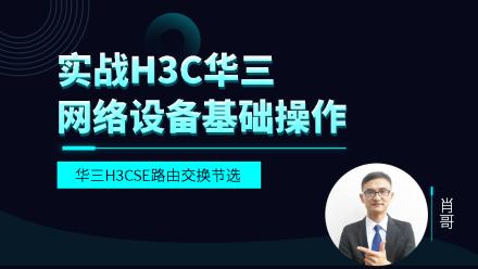 实战H3C-H3CNE华三网络设备基础操作视频教程[肖哥]