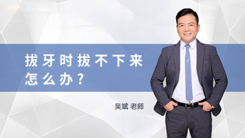 【吴斌 • 直播课】拔牙时拔不下来,怎么办?