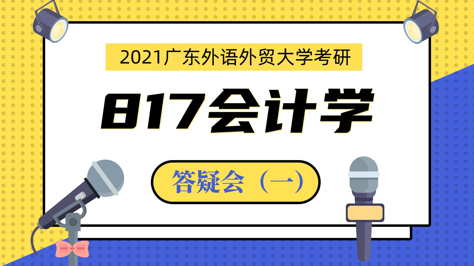 2021广东外语外贸大学817会计学考研主题答疑会(一)