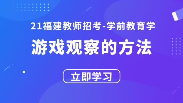 21福建教师招考学前教育学:游戏观察的方法