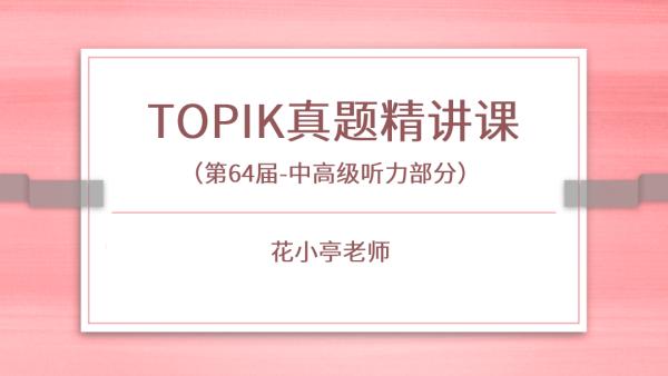 第64届TOPIK真题精讲课(中高级听力)
