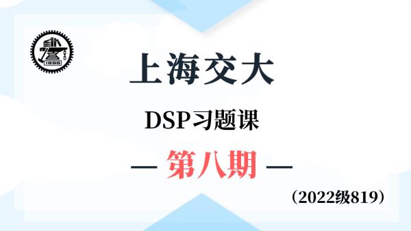 【基础班】上海交大819DSP-习题课第八期(2022级系列课)