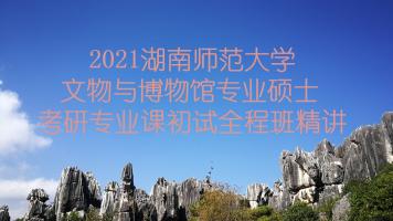 2021湖南师范大学文博综合348考研专业课精讲全程班