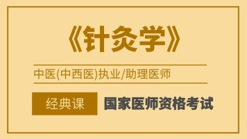 国家医师资格考试中医类别执业/助理医师【针灸学】经典班