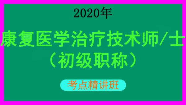 【初级职称】2020年卫生专业技术资格康复医学治疗技术考点精讲班