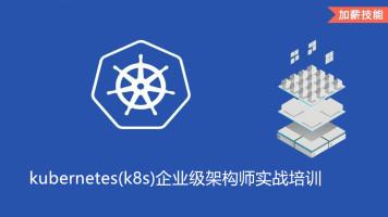 Docker+kubernetes(k8s)企业级架构师实战培训
