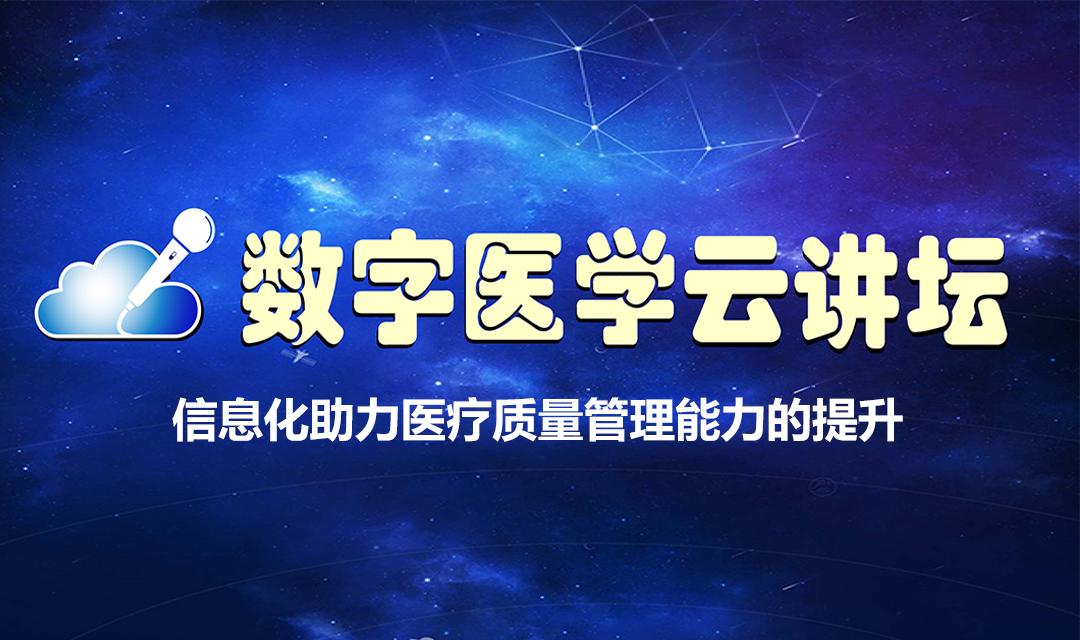 数字医学云讲坛【第23期】——信息化助力医疗质量管理能力的提升
