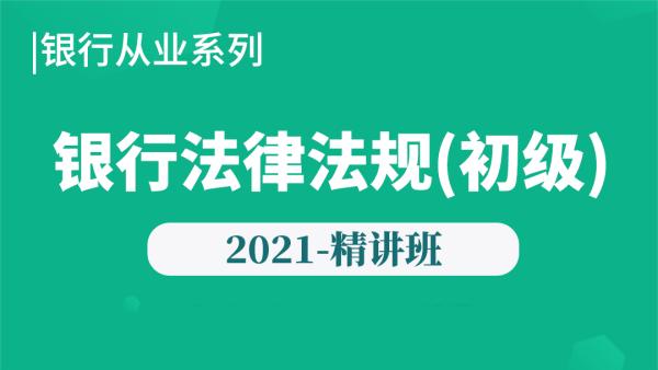 2021年【银行初级】银行法律法规与综合能力-精讲班
