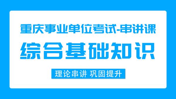 重庆事业单位《综合基础知识》41课时 基础串讲课程