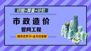 管网工程预算-市政工程造价案例实操【启程学院】