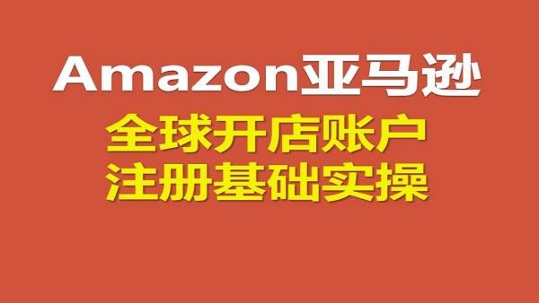 亚马逊Amazon全球开店账号注册基础实操
