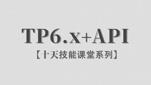 【李炎恢】ThinkPHP6.x / API接口 / 十天技能课堂系列