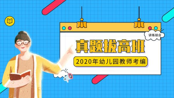 2020年幼儿园教师考编《真题试卷拔高班》直播课