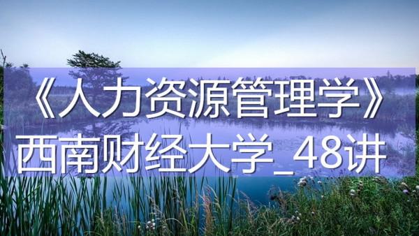K7426_《人力资源管理学》_西南财经大学_48讲