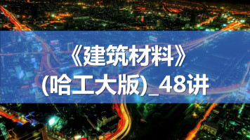 B292-《建筑材料》_哈工大学_48讲